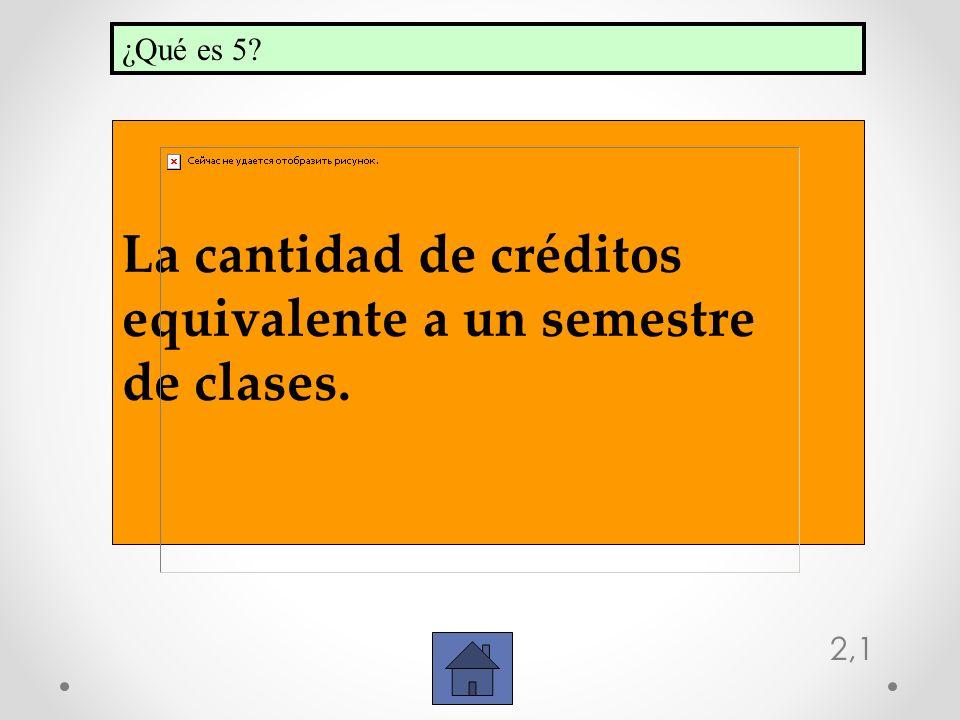 2,1 La cantidad de créditos equivalente a un semestre de clases. ¿Qué es 5?