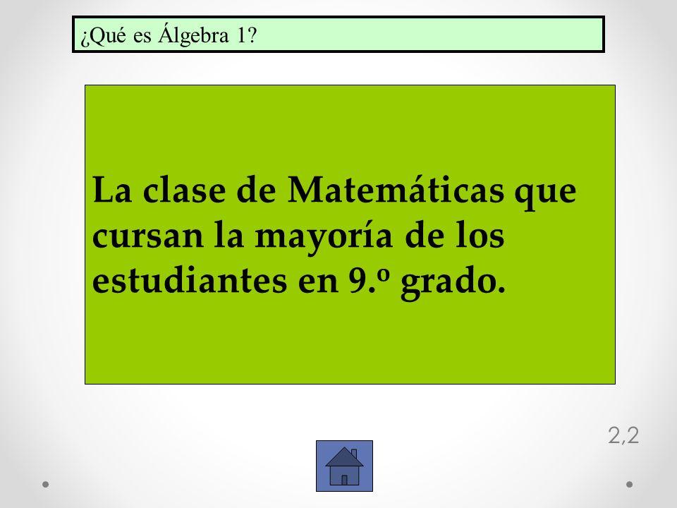 2,2 La clase de Matemáticas que cursan la mayoría de los estudiantes en 9. o grado. ¿Qué es Álgebra 1?