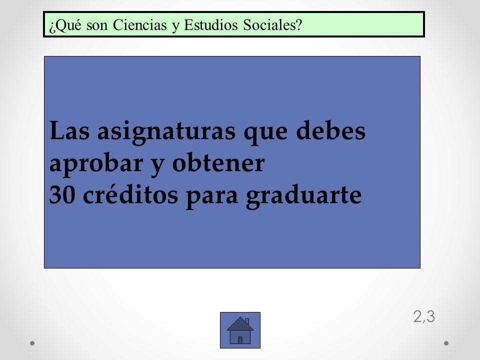 2,3 Las asignaturas que debes aprobar y obtener 30 créditos para graduarte ¿Qué son Ciencias y Estudios Sociales?