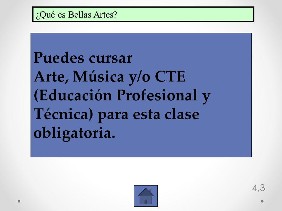 4,3 Puedes cursar Arte, Música y/o CTE (Educación Profesional y Técnica) para esta clase obligatoria. ¿Qué es Bellas Artes?