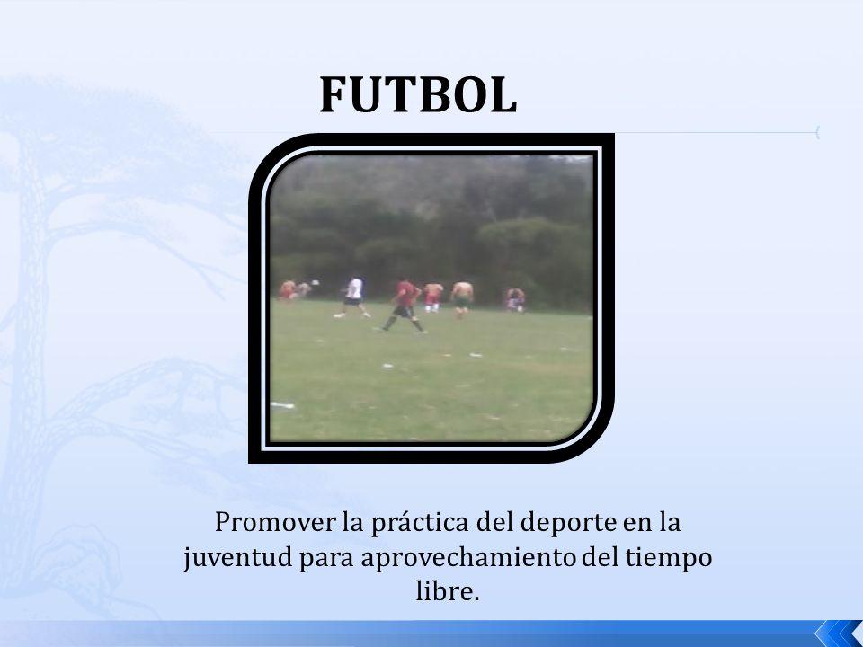 FUTBOL Promover la práctica del deporte en la juventud para aprovechamiento del tiempo libre.