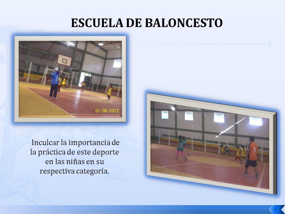 ESCUELA DE BALONCESTO Inculcar la importancia de la práctica de este deporte en las niñas en su respectiva categoría.