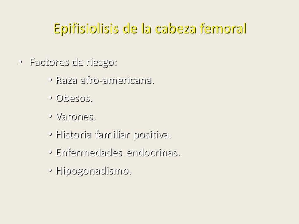 Epifisiolisis de la cabeza femoral Factores de riesgo: Factores de riesgo: Raza afro-americana. Raza afro-americana. Obesos. Obesos. Varones. Varones.
