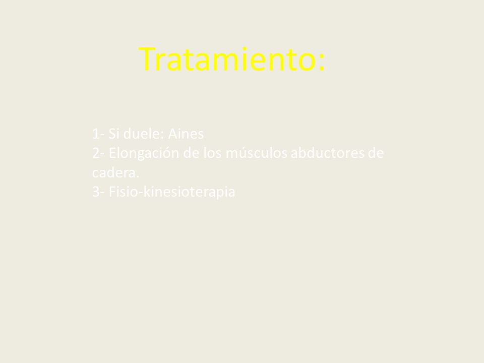Tratamiento: 1- Si duele: Aines 2- Elongación de los músculos abductores de cadera. 3- Fisio-kinesioterapia