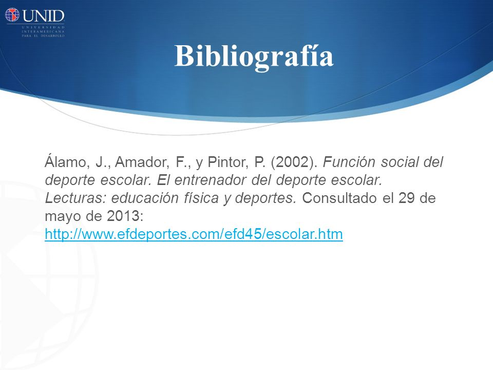 Bibliografía Álamo, J., Amador, F., y Pintor, P. (2002). Función social del deporte escolar. El entrenador del deporte escolar. Lecturas: educación fí