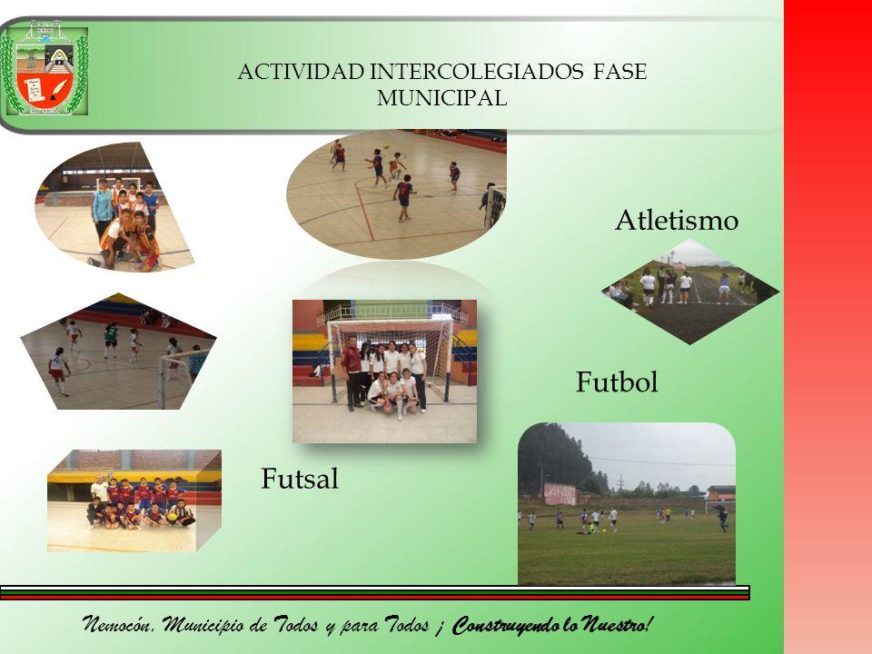 Nemocón, Municipio de Todos y para Todos ¡ Construyendo lo Nuestro! Futsal Atletismo Futbol ACTIVIDAD INTERCOLEGIADOS FASE MUNICIPAL