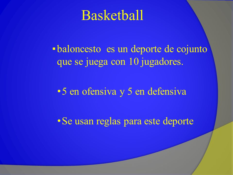 Basketball baloncesto es un deporte de cojunto que se juega con 10 jugadores. 5 en ofensiva y 5 en defensiva Se usan reglas para este deporte