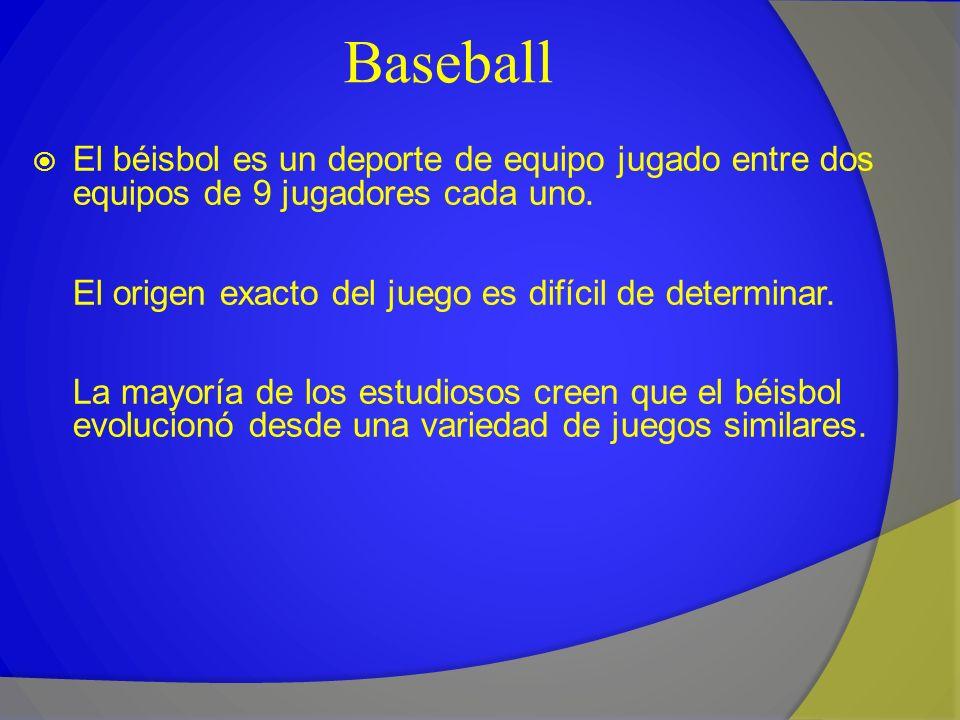 Baseball El béisbol es un deporte de equipo jugado entre dos equipos de 9 jugadores cada uno. El origen exacto del juego es difícil de determinar. La
