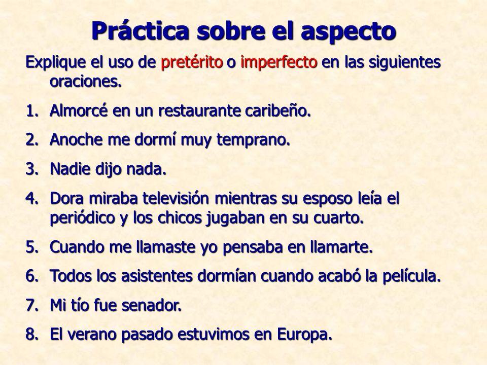 Práctica sobre el aspecto Explique el uso de pretérito o imperfecto en las siguientes oraciones.