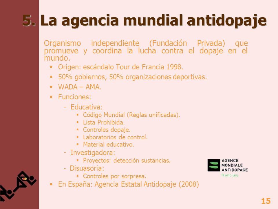 15 5. La agencia mundial antidopaje Organismo independiente (Fundación Privada) que promueve y coordina la lucha contra el dopaje en el mundo. Origen: