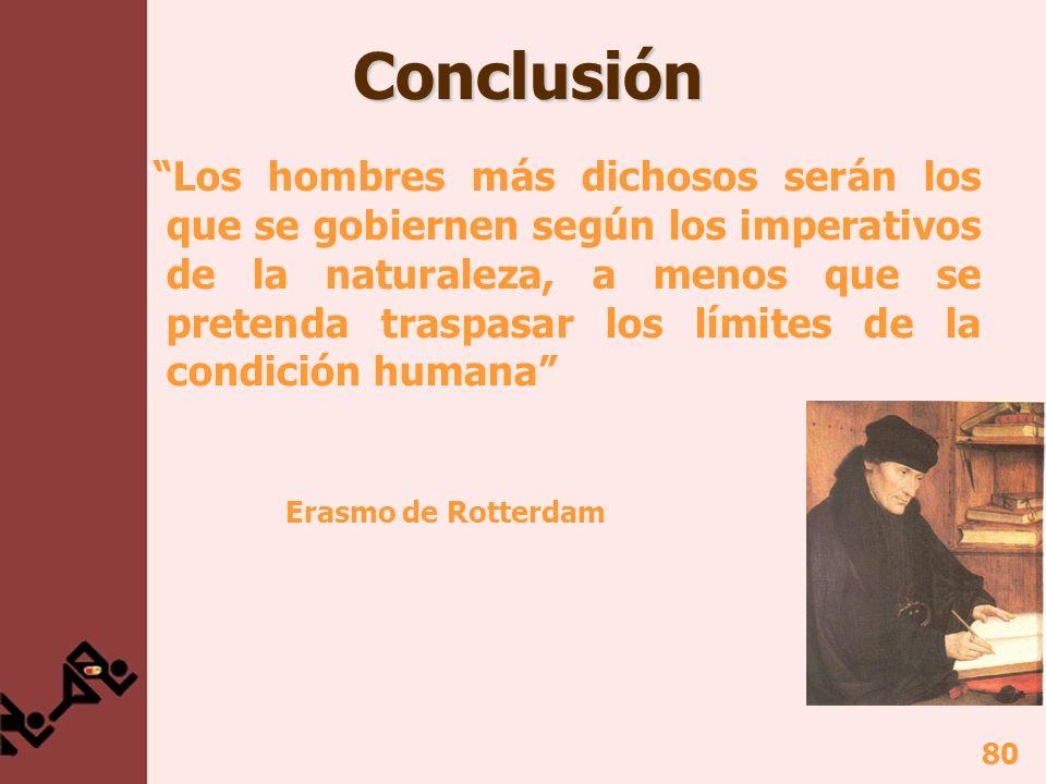80 Conclusión Conclusión Los hombres más dichosos serán los que se gobiernen según los imperativos de la naturaleza, a menos que se pretenda traspasar los límites de la condición humana Erasmo de Rotterdam