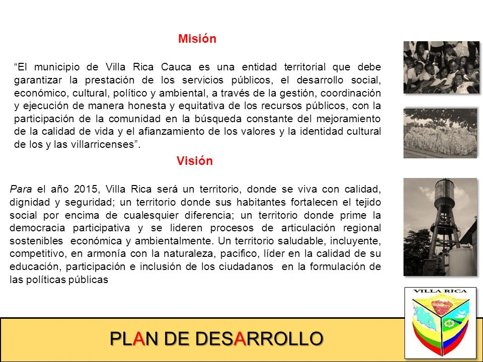 PLAN DE DESARROLLO Misión El municipio de Villa Rica Cauca es una entidad territorial que debe garantizar la prestación de los servicios públicos, el