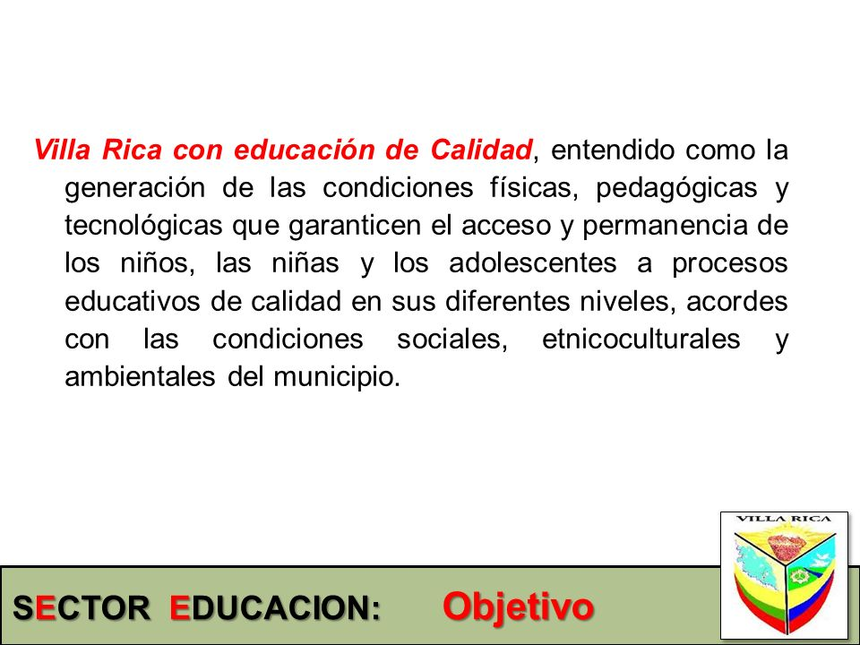Villa Rica con educación de Calidad, entendido como la generación de las condiciones físicas, pedagógicas y tecnológicas que garanticen el acceso y pe
