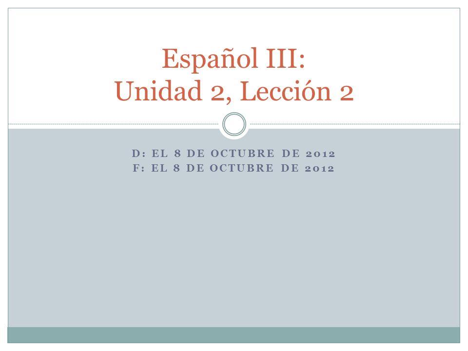 D: EL 8 DE OCTUBRE DE 2012 F: EL 8 DE OCTUBRE DE 2012 Español III: Unidad 2, Lección 2