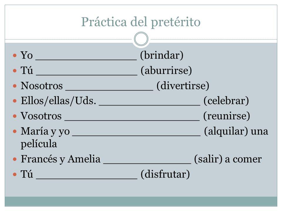 Práctica del pretérito Yo _______________ (brindar) Tú _______________ (aburrirse) Nosotros _____________ (divertirse) Ellos/ellas/Uds.