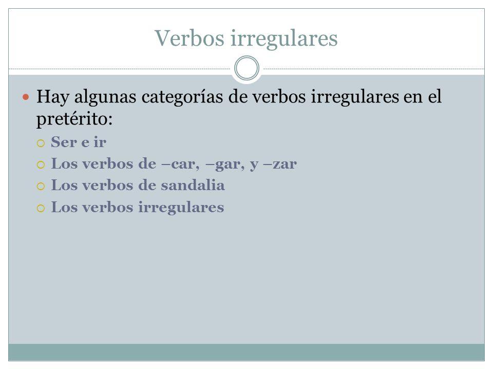 Verbos irregulares Hay algunas categorías de verbos irregulares en el pretérito: Ser e ir Los verbos de –car, –gar, y –zar Los verbos de sandalia Los verbos irregulares