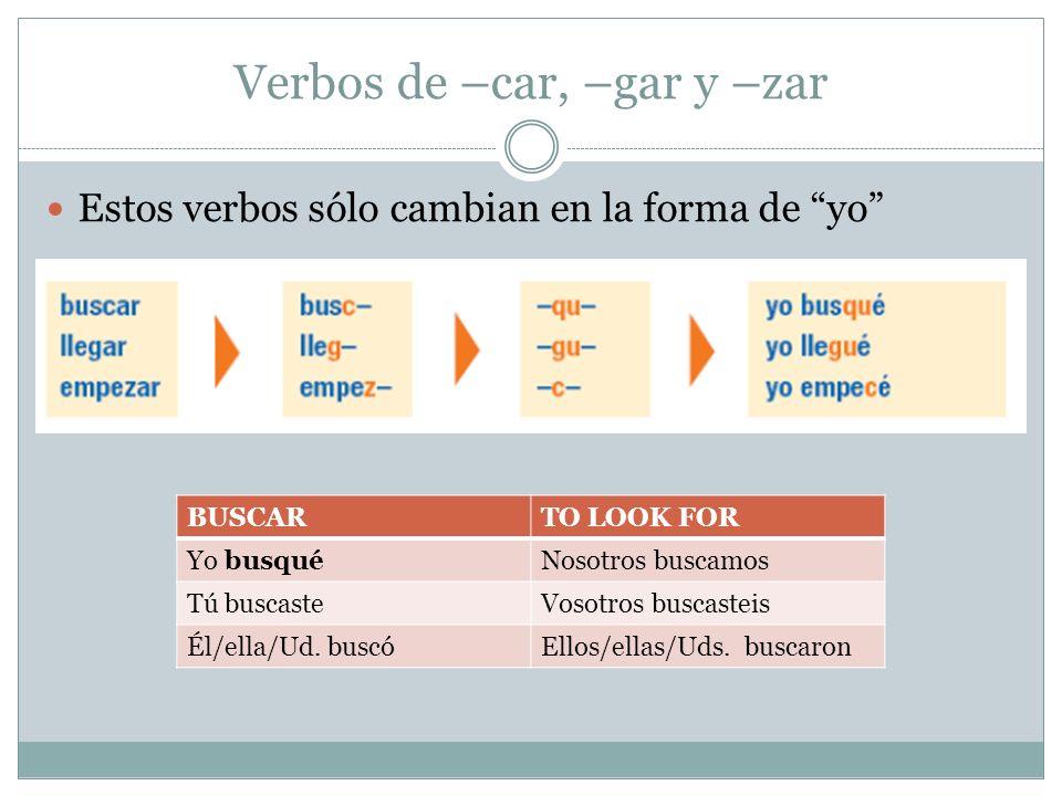 Verbos de –car, –gar y –zar Estos verbos sólo cambian en la forma de yo BUSCARTO LOOK FOR Yo busquéNosotros buscamos Tú buscasteVosotros buscasteis Él/ella/Ud.