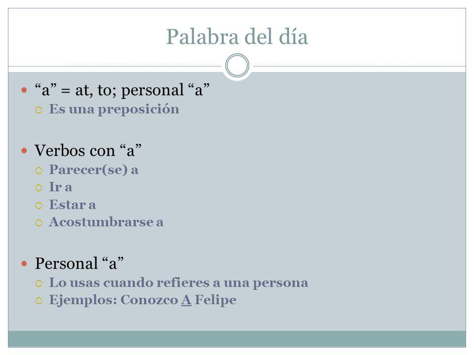 Palabra del día a = at, to; personal a Es una preposición Verbos con a Parecer(se) a Ir a Estar a Acostumbrarse a Personal a Lo usas cuando refieres a una persona Ejemplos: Conozco A Felipe