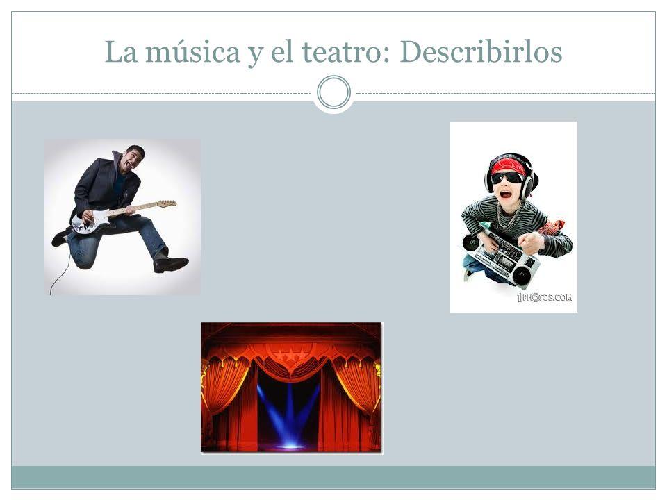 La música y el teatro: Describirlos