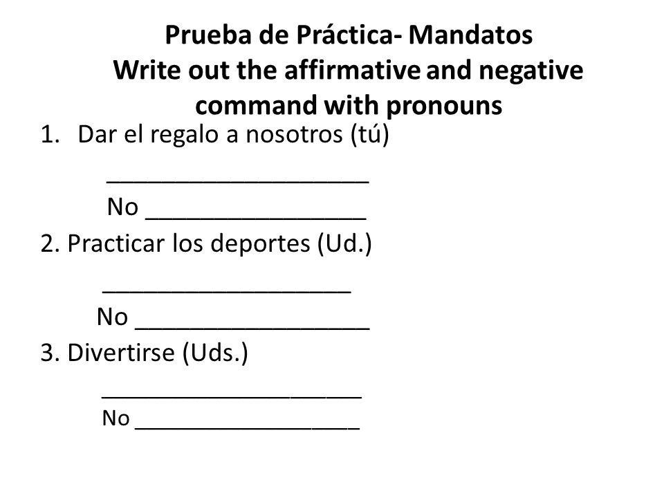 Prueba de Práctica- Mandatos Write out the affirmative and negative command with pronouns 1.Dar el regalo a nosotros (tú) Dánoslo No nos lo des 2.