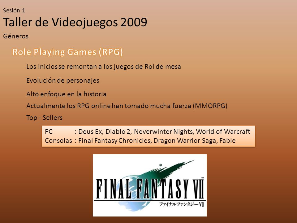 Taller de Videojuegos 2009 Sesión 1 Géneros Los inicios se remontan a los juegos de Rol de mesa Evolución de personajes Alto enfoque en la historia Actualmente los RPG online han tomado mucha fuerza (MMORPG) Top - Sellers PC : Deus Ex, Diablo 2, Neverwinter Nights, World of Warcraft Consolas: Final Fantasy Chronicles, Dragon Warrior Saga, Fable PC : Deus Ex, Diablo 2, Neverwinter Nights, World of Warcraft Consolas: Final Fantasy Chronicles, Dragon Warrior Saga, Fable