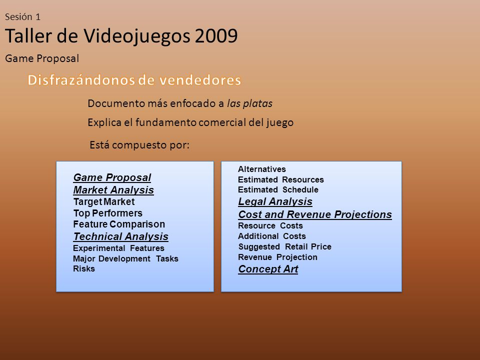 Taller de Videojuegos 2009 Sesión 1 Game Proposal Documento más enfocado a las platas Explica el fundamento comercial del juego Está compuesto por: Game Proposal Market Analysis Target Market Top Performers Feature Comparison Technical Analysis Experimental Features Major Development Tasks Risks Game Proposal Market Analysis Target Market Top Performers Feature Comparison Technical Analysis Experimental Features Major Development Tasks Risks Alternatives Estimated Resources Estimated Schedule Legal Analysis Cost and Revenue Projections Resource Costs Additional Costs Suggested Retail Price Revenue Projection Concept Art Alternatives Estimated Resources Estimated Schedule Legal Analysis Cost and Revenue Projections Resource Costs Additional Costs Suggested Retail Price Revenue Projection Concept Art