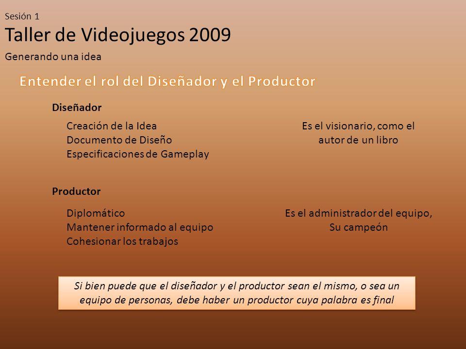 Taller de Videojuegos 2009 Sesión 1 Generando una idea Diseñador Productor Es el visionario, como el autor de un libro Creación de la Idea Documento d