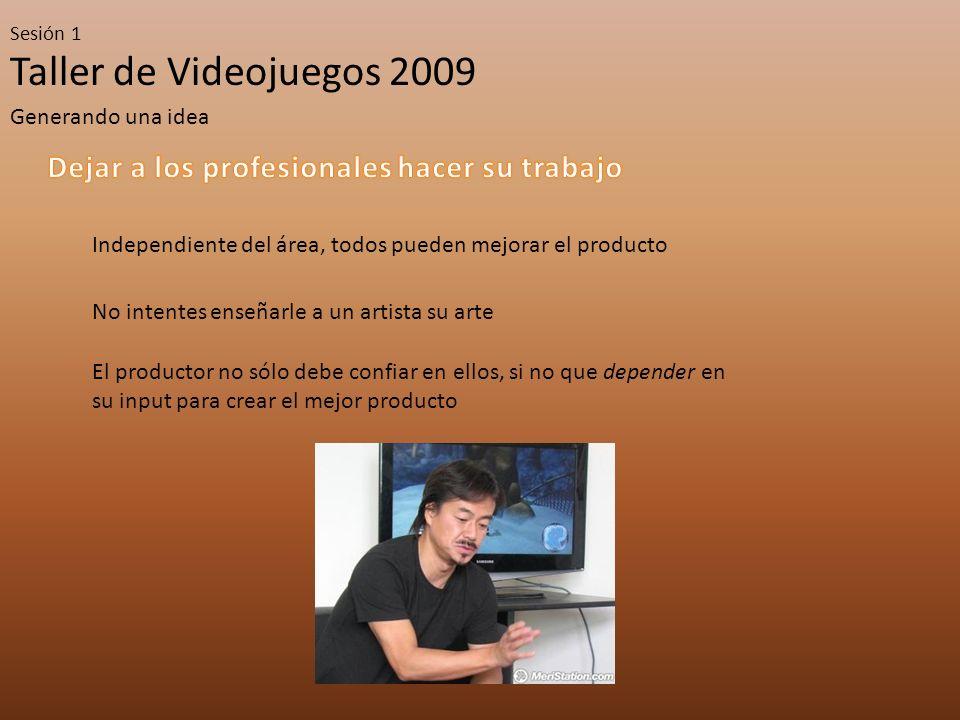 Taller de Videojuegos 2009 Sesión 1 Generando una idea Independiente del área, todos pueden mejorar el producto No intentes enseñarle a un artista su