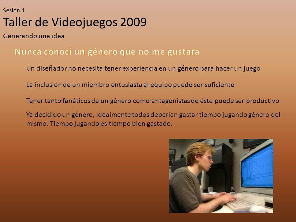 Taller de Videojuegos 2009 Sesión 1 Generando una idea Un diseñador no necesita tener experiencia en un género para hacer un juego La inclusión de un