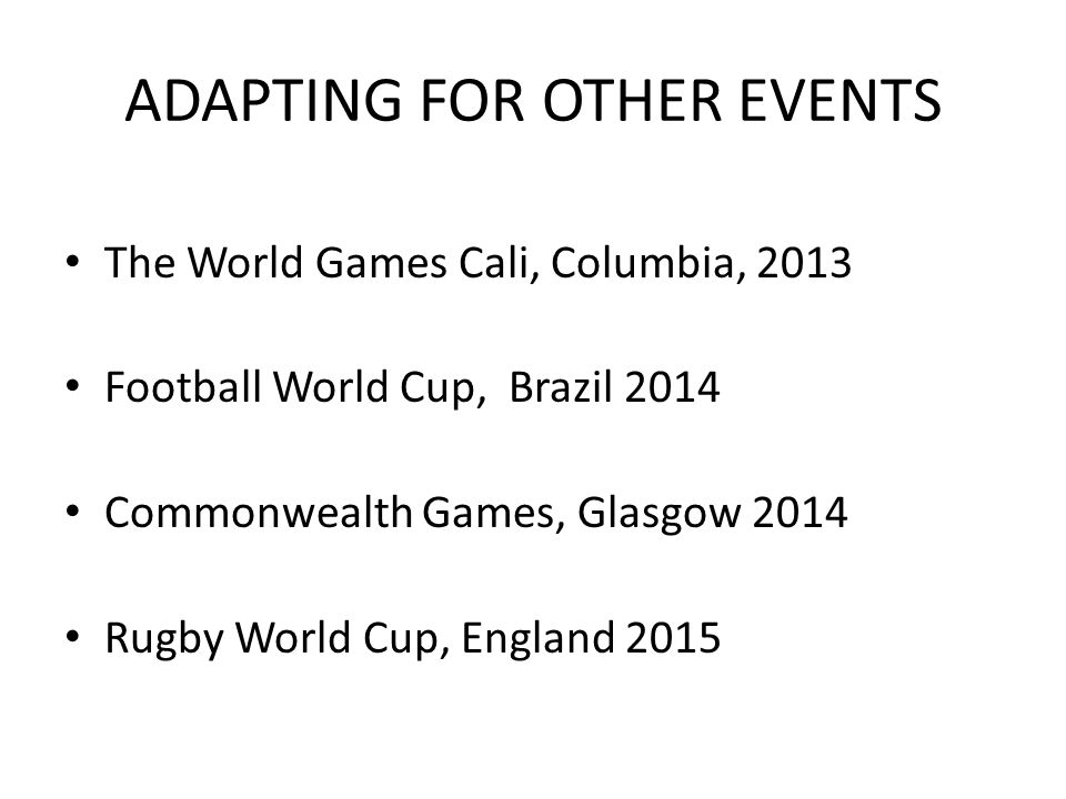 ADAPTING FOR OTHER EVENTS The World Games Cali, Columbia, 2013 Football World Cup, Brazil 2014 Commonwealth Games, Glasgow 2014 Rugby World Cup, England 2015