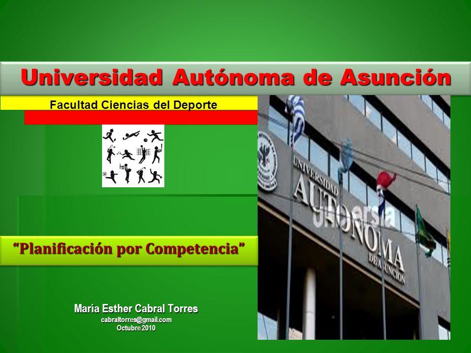 Universidad Autónoma de Asunción Planificación por Competencia María Esther Cabral Torres cabraltorres@gmail.com Octubre 2010 Facultad Ciencias del De
