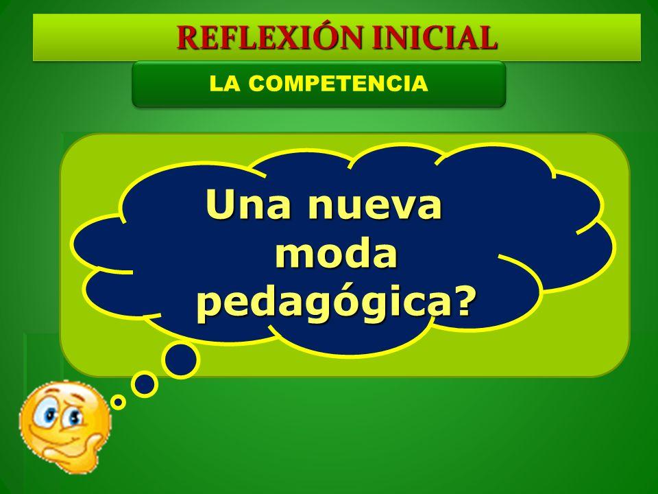 Una nueva moda pedagógica? REFLEXIÓN INICIAL LA COMPETENCIA