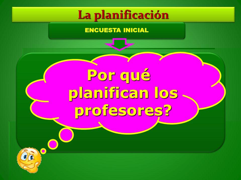 La planificación ENCUESTA INICIAL Por qué planifican los profesores?