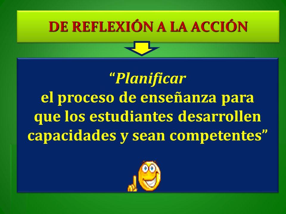 DE REFLEXIÓN A LA ACCIÓN Planificar el proceso de enseñanza para que los estudiantes desarrollen capacidades y sean competentes Planificar el proceso