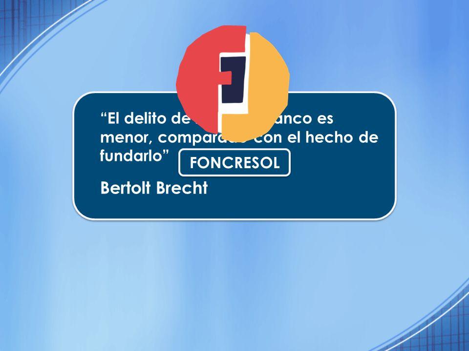 El delito de robar un Banco es menor, comparado con el hecho de fundarlo Bertolt Brecht FONCRESOL