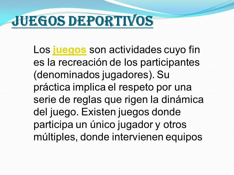 Juegos deportivos Los juegos son actividades cuyo fin es la recreación de los participantes (denominados jugadores). Su práctica implica el respeto po