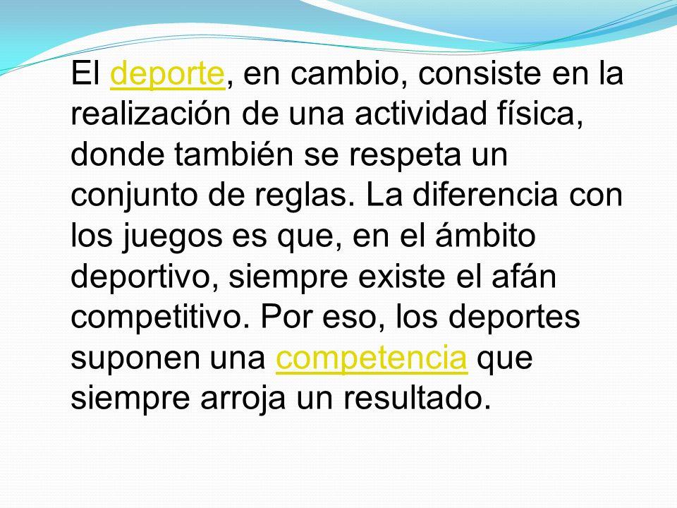 El deporte, en cambio, consiste en la realización de una actividad física, donde también se respeta un conjunto de reglas. La diferencia con los juego