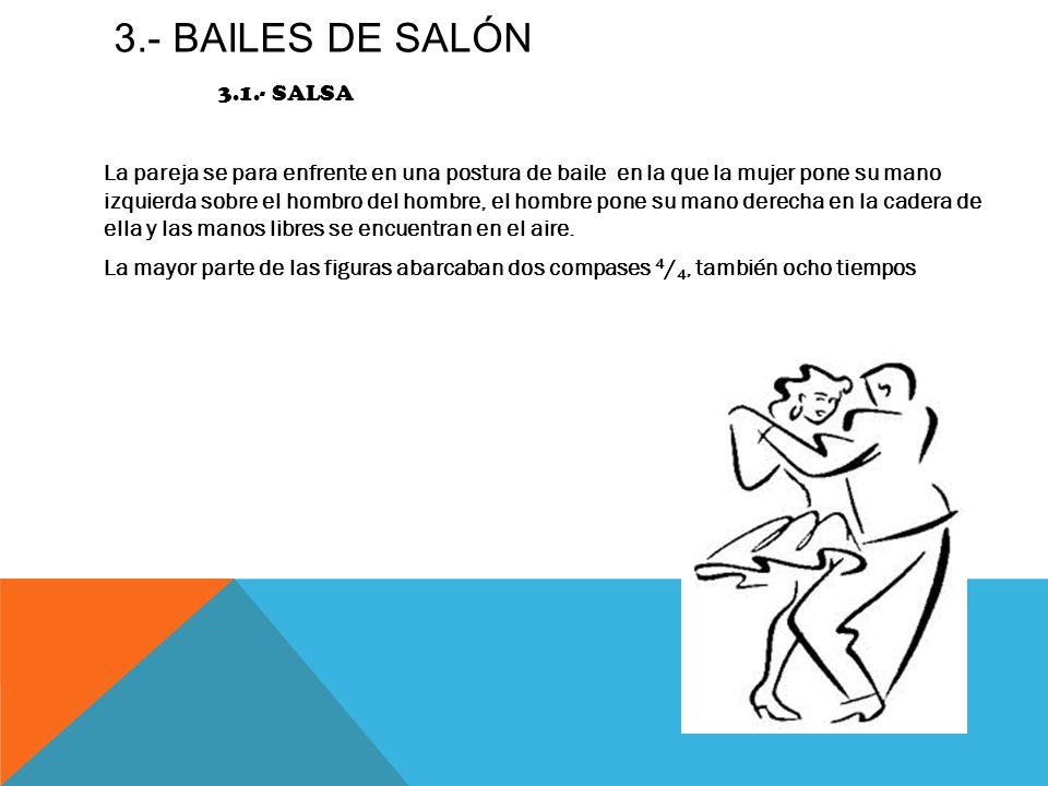 3.- BAILES DE SALÓN 3.1.- SALSA La pareja se para enfrente en una postura de baile en la que la mujer pone su mano izquierda sobre el hombro del hombr