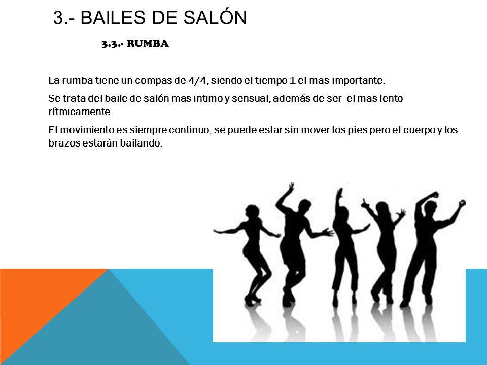 3.- BAILES DE SALÓN 3.3.- RUMBA La rumba tiene un compas de 4/4, siendo el tiempo 1 el mas importante. Se trata del baile de salón mas intimo y sensua
