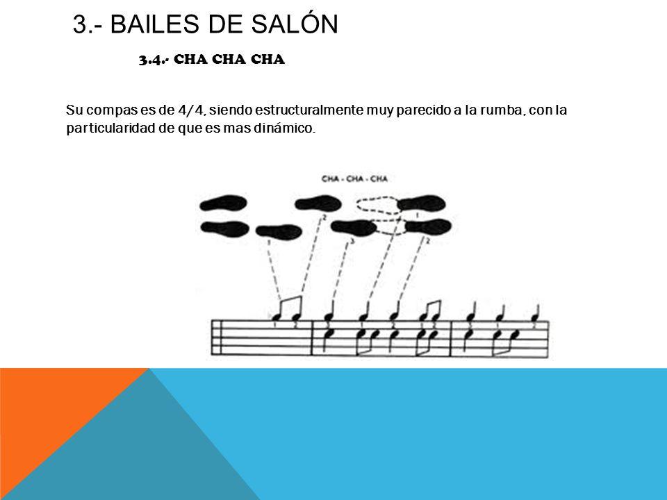 3.- BAILES DE SALÓN 3.4.- CHA CHA CHA Su compas es de 4/4, siendo estructuralmente muy parecido a la rumba, con la particularidad de que es mas dinámi
