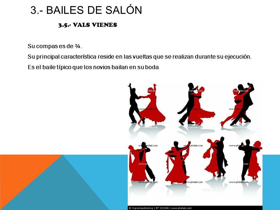 3.- BAILES DE SALÓN 3.5.- VALS VIENES Su compas es de ¾. Su principal característica reside en las vueltas que se realizan durante su ejecución. Es el