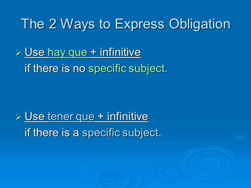 The 2 Ways to Express Obligation Use hay que + infinitive Use hay que + infinitive if there is no specific subject. Use tener que + infinitive Use ten