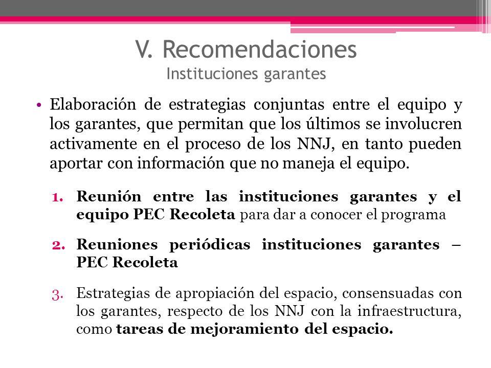 V. Recomendaciones Instituciones garantes Elaboración de estrategias conjuntas entre el equipo y los garantes, que permitan que los últimos se involuc