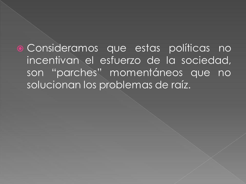Consideramos que estas políticas no incentivan el esfuerzo de la sociedad, son parches momentáneos que no solucionan los problemas de raíz.