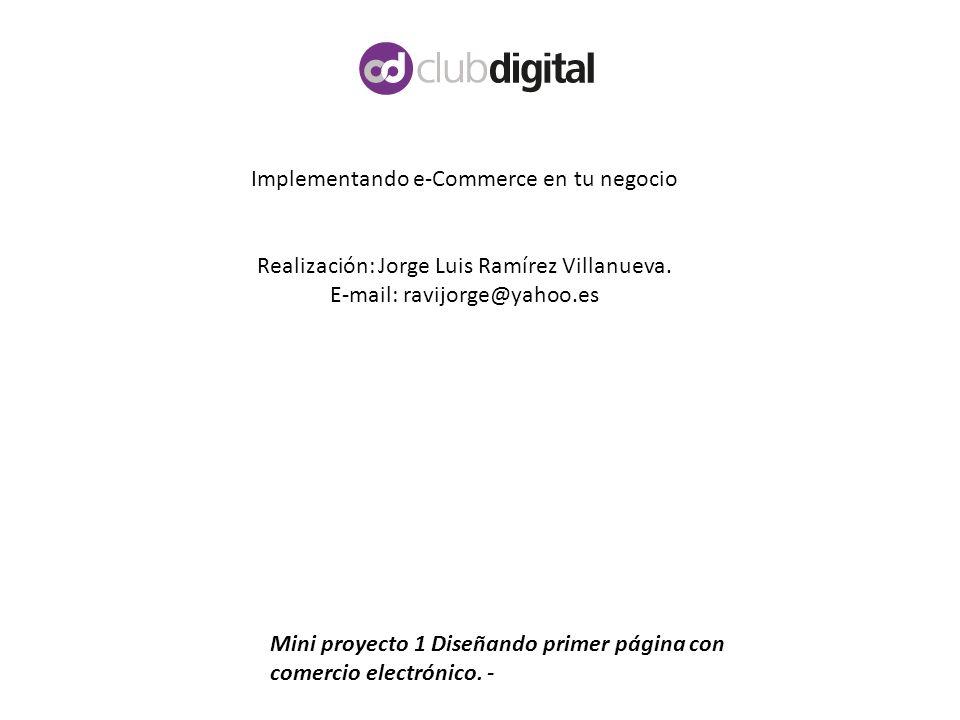 Implementando e-Commerce en tu negocio Realización: Jorge Luis Ramírez Villanueva. E-mail: ravijorge@yahoo.es Mini proyecto 1 Diseñando primer página