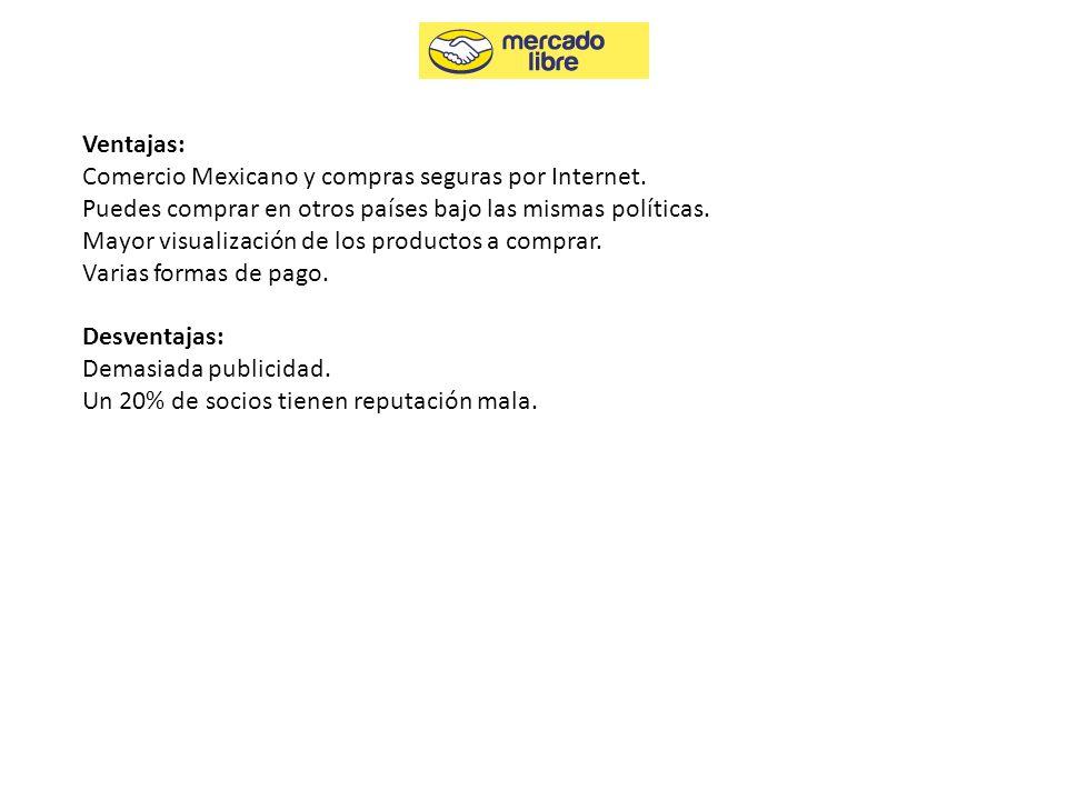 Ventajas: Comercio Mexicano y compras seguras por Internet. Puedes comprar en otros países bajo las mismas políticas. Mayor visualización de los produ
