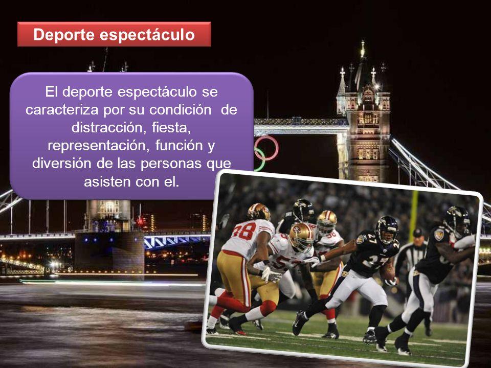Deporte espectáculo El deporte espectáculo se caracteriza por su condición de distracción, fiesta, representación, función y diversión de las personas