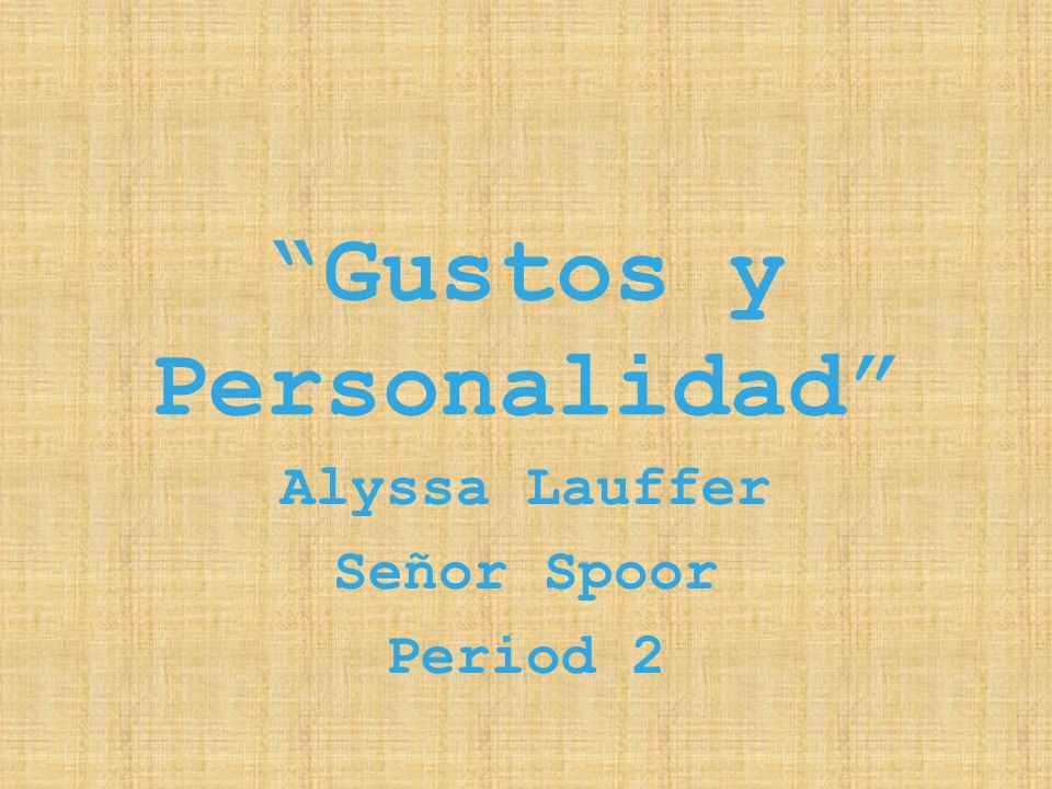 Gustos y Personalidad Alyssa Lauffer Señor Spoor Period 2