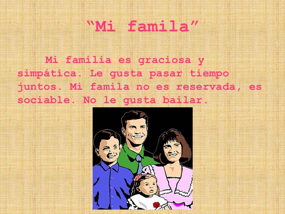 Mi famila Mi familia es graciosa y simpática. Le gusta pasar tiempo juntos.