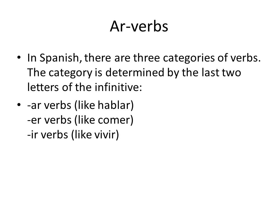 Ar-verbs In Spanish, there are three categories of verbs. The category is determined by the last two letters of the infinitive: -ar verbs (like hablar